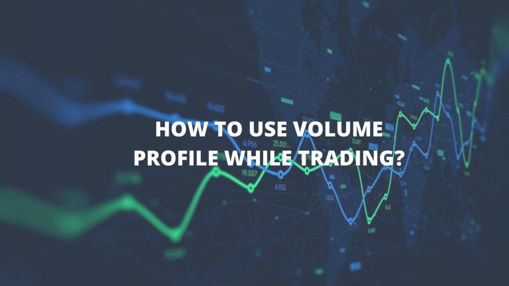 HOW TO USE VOLUME PROFILE WHILE TRADING?